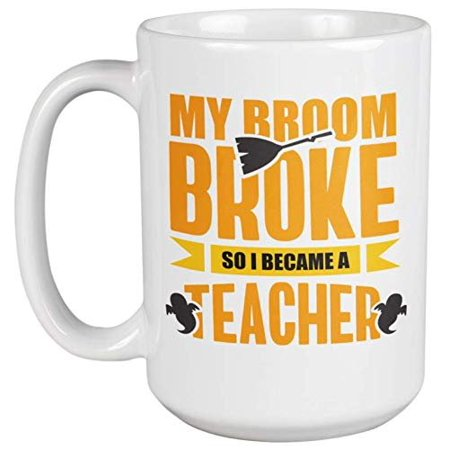 My Broom Broke So I Became A Teacher Funny Halloween Humor Coffee & Tea Gift Mug For Teachers, An Instructor, Educator, Professor, Tutor, Principal, Schoolteacher, And Scholar - Halloween Gifts To Make For Teachers