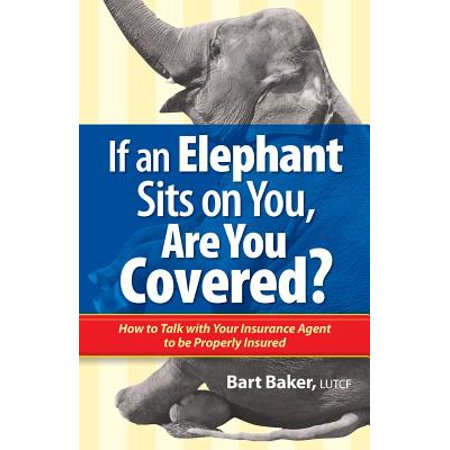 If An Elephant Sits On You  Are You Covered   How To Talk With Your Insurance Agent To Be Properly Insured