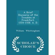 A Brief Discourse of the Troubles at Frankfort. 1554-1558. A. D. - Scholar's Choice Edition