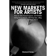 New Markets for Artists : How to Sell, Fund Projects, and Exhibit Using Social Media, DIY Pop-Ups, eBay, Kickstarter, and Much More