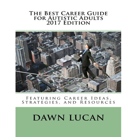 The Best Career Guide for Autistic Adults 2017: Featuring Career Ideas, Strategies, and Resources -
