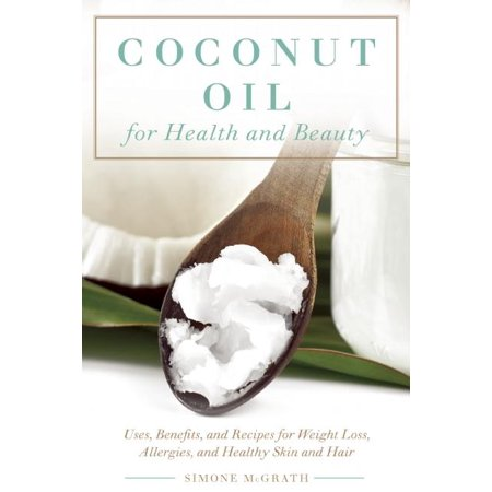 Coconut Oil for Health and Beauty: Uses, Benefits, and Recipes for Weight Loss, Allergies, and Healthy Skin and