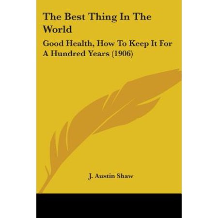 The Best Thing in the World : Good Health, How to Keep It for a Hundred Years