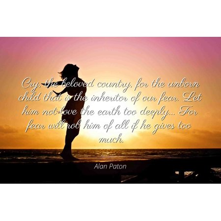 Alan Paton - Famous Quotes Laminated POSTER PRINT 24x20 - Cry, the beloved country, for the unborn child that is the inheritor of our fear. Let him not love the earth too deeply... For fear will rob