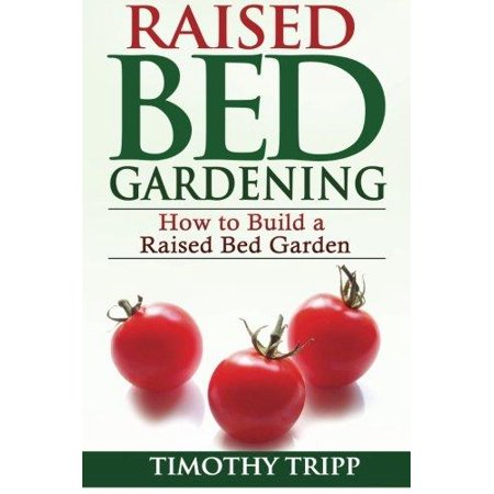 Raised Bed Gardening : How to Build a Raised Bed Garden ()