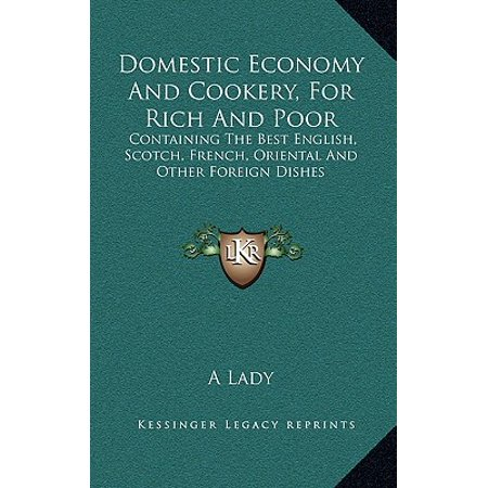 Domestic Economy and Cookery, for Rich and Poor : Containing the Best English, Scotch, French, Oriental and Other Foreign