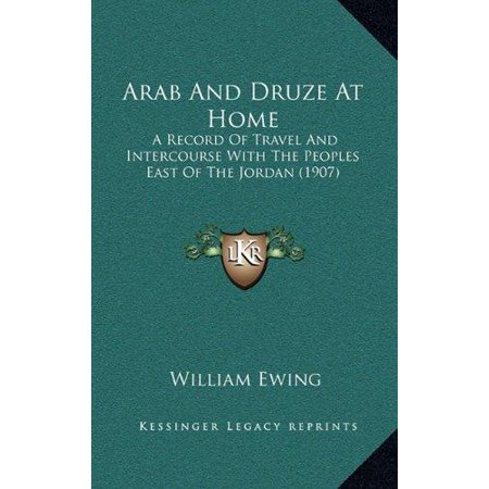 Arab And Druze At Home  A Record Of Travel And Intercourse With The Peoples East Of The Jordan  1907