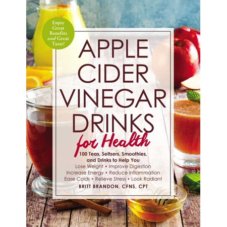 Apple Cider Vinegar Drinks for Health : 100 Teas, Seltzers, Smoothies, and Drinks to Help You • Lose Weight • Improve Digestion • Increase Energy • Reduce Inflammation • Ease Colds • Relieve Stress • Look