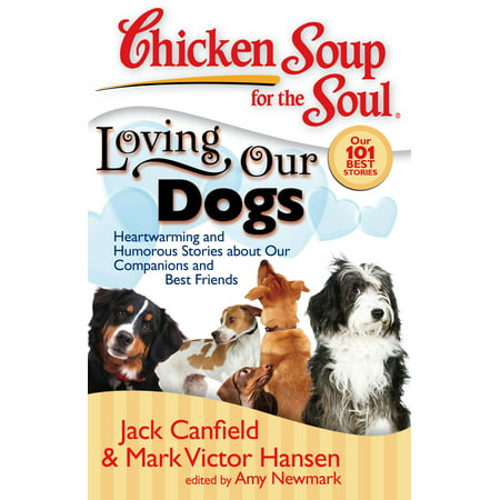 Chicken Soup for the Soul: Loving Our Dogs : Heartwarming and Humorous Stories about our Companions and Best