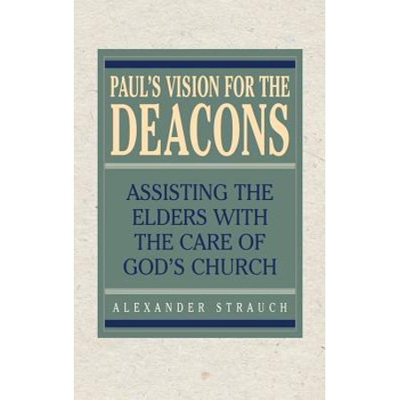 Paul's Vision for the Deacons : Assisting the Elders with the Care of God's (Paul And Elder Model Of Critical Thinking)