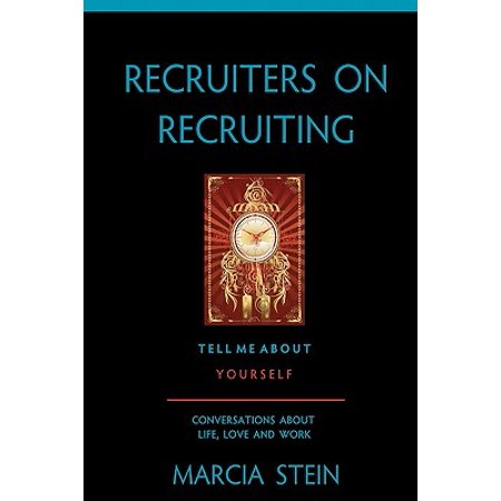Recruiters on Recruiting : Tell Me about Yourself: Conversations about Life, Love and