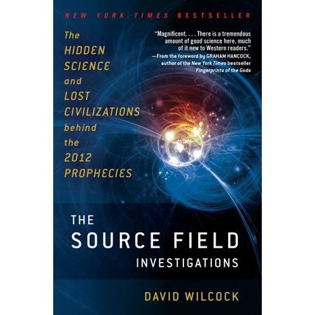 The Source Field Investigations : The Hidden Science and Lost Civilizations Behind the 2012