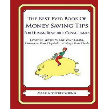 The Best Ever Book Of Money Saving Tips For Human Resource Consultants  Creative Ways To Cut Your Costs  Conserve Your Capital And Keep Your Cash