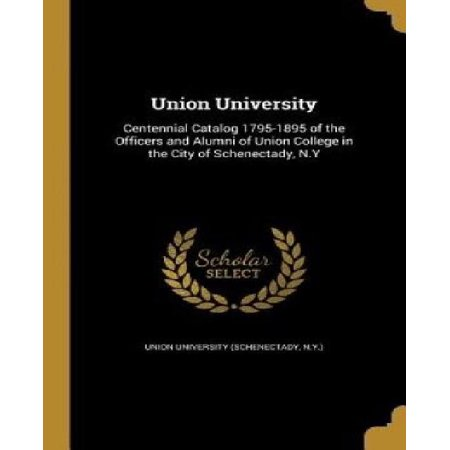 Union University : Centennial Catalog 1795-1895 of the Officers and Alumni of Union College in the City of Schenectady, N.y