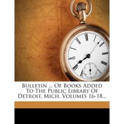 Bulletin ... of Books Added to the Public Library of Detroit, Mich, Volumes 16-18...
