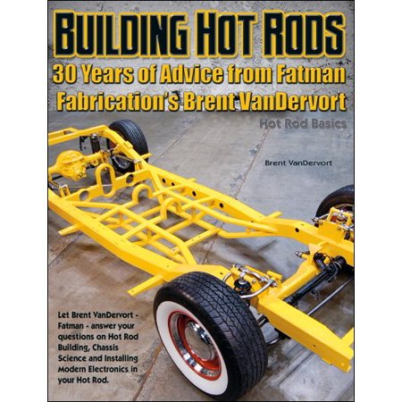 Building Hot Rods  30 Years Of Advice From Fatman Fabrications Brent Vandervort