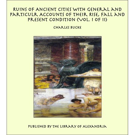 Ruins of Ancient Cities With General and Particulr Accounts of Their Rise, Fall and Present Condition (Vol. I of II) - eBook