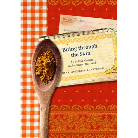 Biting through the Skin : An Indian Kitchen in America's Heartland