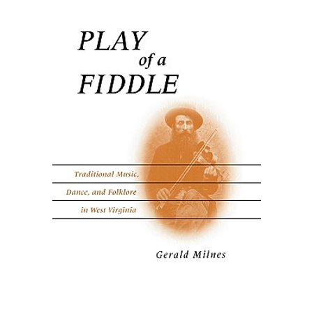 Play of a Fiddle : Traditional Music, Dance, and Folklore in West Virginia