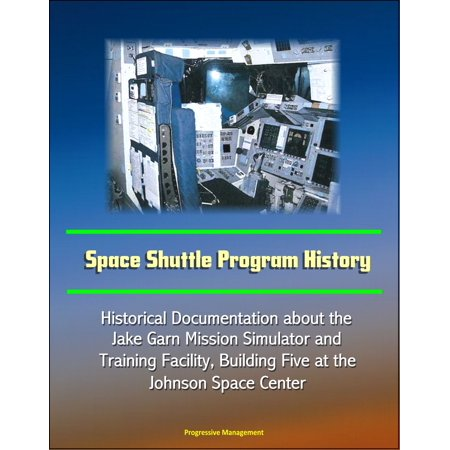 Space Shuttle Program History: Historical Documentation about the Jake Garn Mission Simulator And Training Facility, Building Five at the Johnson Space Center - eBook