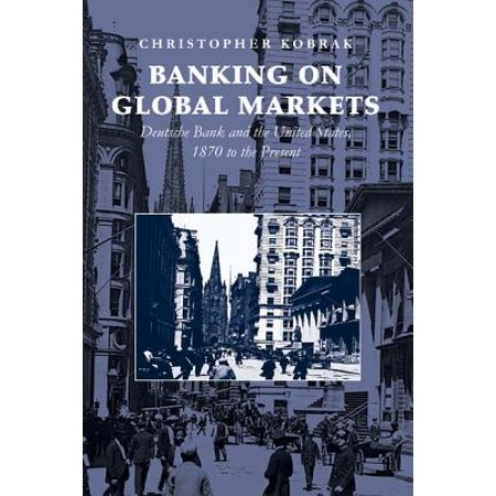Banking on Global Markets : Deutsche Bank and the United States, 1870 to the Present. Christopher Kobrak