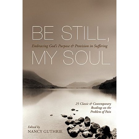 Be Still, My Soul : Embracing God's Purpose & Provision in Suffering: 25 Classic & Contemporary Readings on the Problem of (Pain In The Palm Of My Hand)