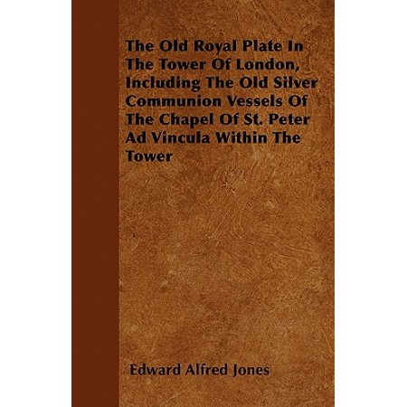 The Old Royal Plate in the Tower of London, Including the Old Silver Communion Vessels of the Chapel of St. Peter Ad Vincula Within the