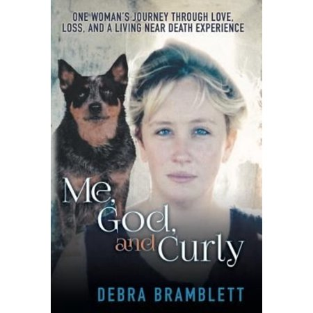 Me  God  And Curly  One Womans Journey Through Love  Loss  And A Living Near Death Experience