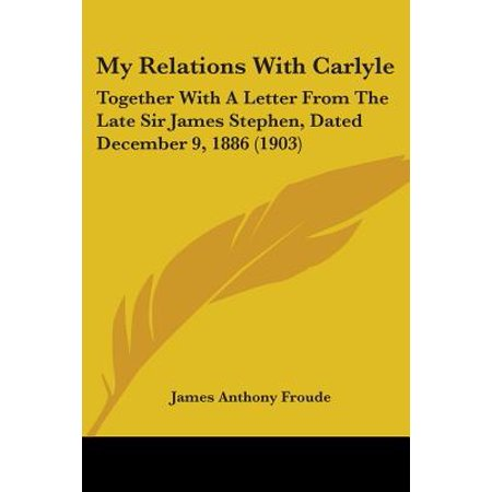 My Relations with Carlyle : Together with a Letter from the Late Sir James Stephen, Dated December 9, 1886