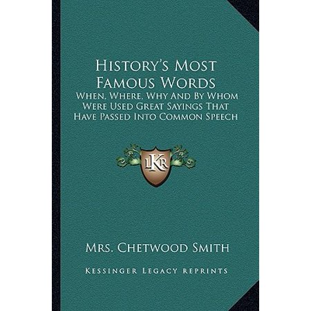 History's Most Famous Words : When, Where, Why and by Whom Were Used Great Sayings That Have Passed Into Common Speech