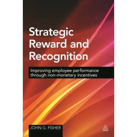 Strategic Reward and Recognition : Improving Employee Performance Through Non-Monetary Incentives