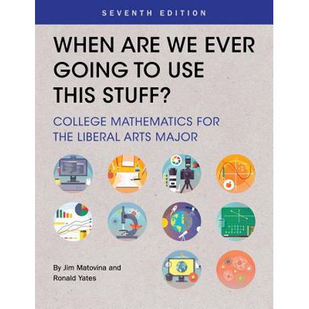 When Are We Ever Going to Use This Stuff? : College Mathematics for the Liberal Arts