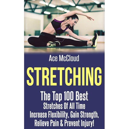 Stretching: The Top 100 Best Stretches Of All Time: Increase Flexibility, Gain Strength, Relieve Pain & Prevent Injury -