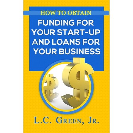 How to Obtain Funding For Your Start-Up and Loans for Your Business -