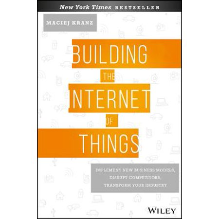 Building the Internet of Things : Implement New Business Models, Disrupt Competitors, Transform Your