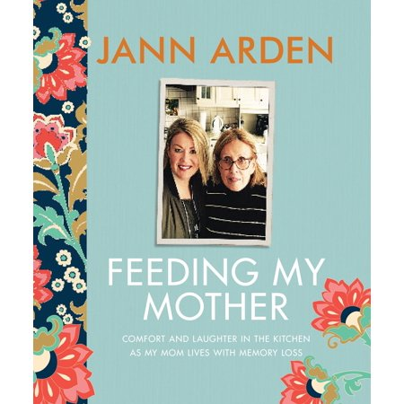 Feeding My Mother : Comfort and Laughter in the Kitchen as My Mom Lives with Memory