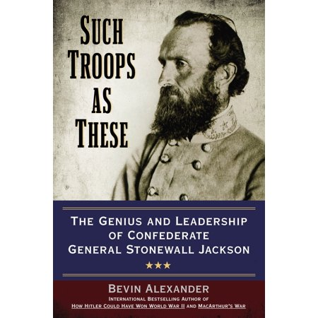 Such Troops as These : The Genius and Leadership of Confederate General Stonewall Jackson