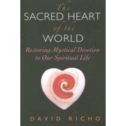 The Sacred Heart of the World : Restoring Mystical Devotion to Our Spiritual Life