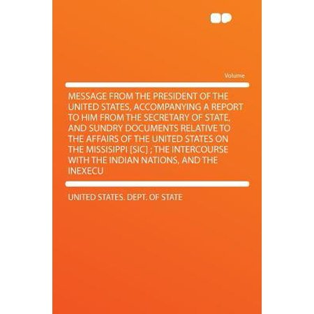 Message from the President of the United States, Accompanying a Report to Him from the Secretary of State, and Sundry Documents Relative to the Affairs of the United States on the Missisippi [Sic]; The Intercourse with the Indian Nations, and the (List Of General Secretary Of United Nation)