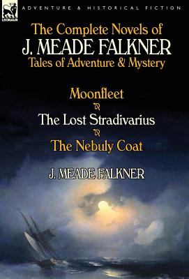 The Complete Novels of J. Meade Falkner: Tales of Adventure & Mystery-Moonfleet, the Lost Stradivarius & the... by Oakpast