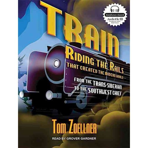 Train: Riding the Rails That Created the Modern World--From the Trans-Siberian to the Southwest Chief: Library Edition