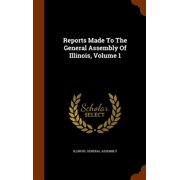 Reports Made to the General Assembly of Illinois, Volume 1