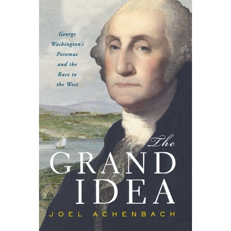 The Grand Idea : George Washington's Potomac and the Race to the