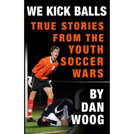 WE KICK BALLS: True Stories From The Youth Soccer Wars -