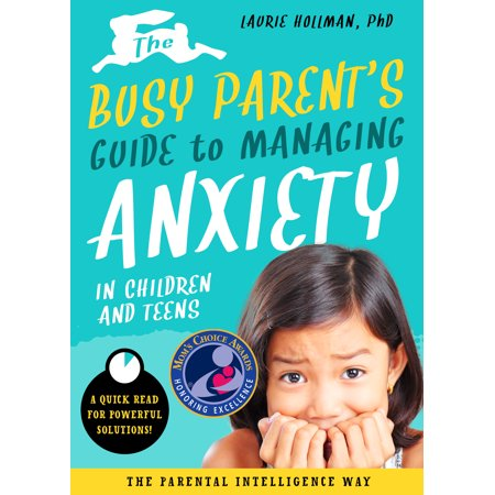 The Busy Parent's Guide to Managing Anxiety in Children and Teens: The Parental Intelligence Way : Quick Reads for Powerful Solutions ()