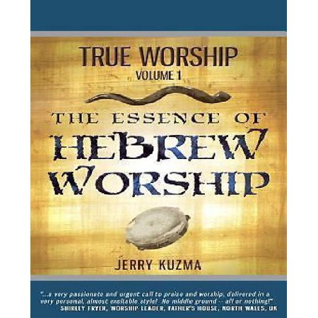 True Worship Vol 1  The Essence Of Hebrew Worship  Free Bonus Audio    Discover The Hebrew Roots Of True Christian Praise And Worship