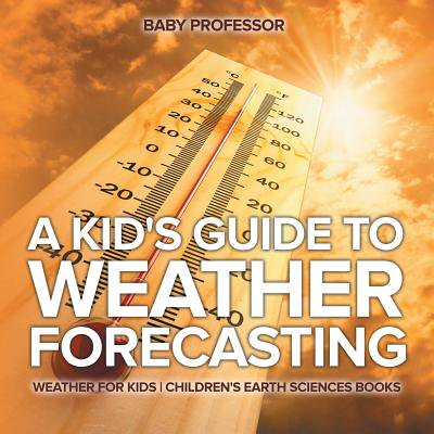 Earth Science 4 Kids (A Kid's Guide to Weather Forecasting - Weather for Kids Children's Earth Sciences Books )