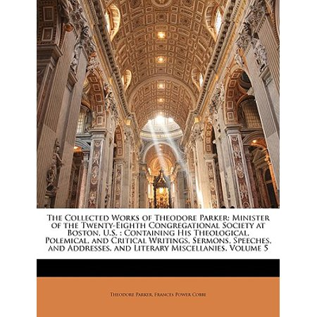 The Collected Works of Theodore Parker : Minister of the Twenty-Eighth Congregational Society at Boston, U.S.: Containing His Theological, Polemical, and Critical Writings, Sermons, Speeches, and Addresses, and Literary Miscellanies, Volume 5 (Parker The Martini Edition)