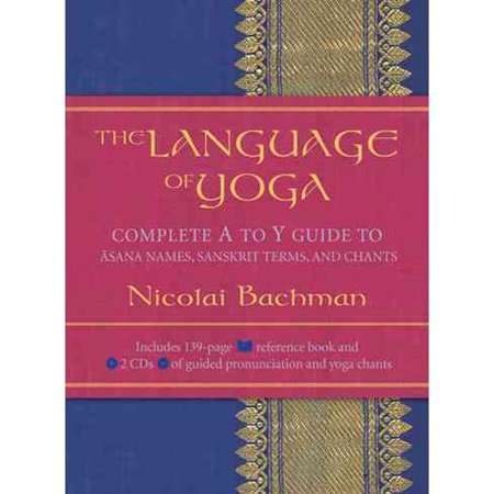 The Language Of Yoga  Complete A To Y Guide To Asana Names  Sanskrit Terms  And Chants