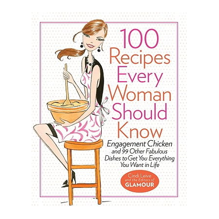 100 Recipes Every Woman Should Know : Engagement Chicken and 99 Other Fabulous Dishes to Get You Everything You Want in -